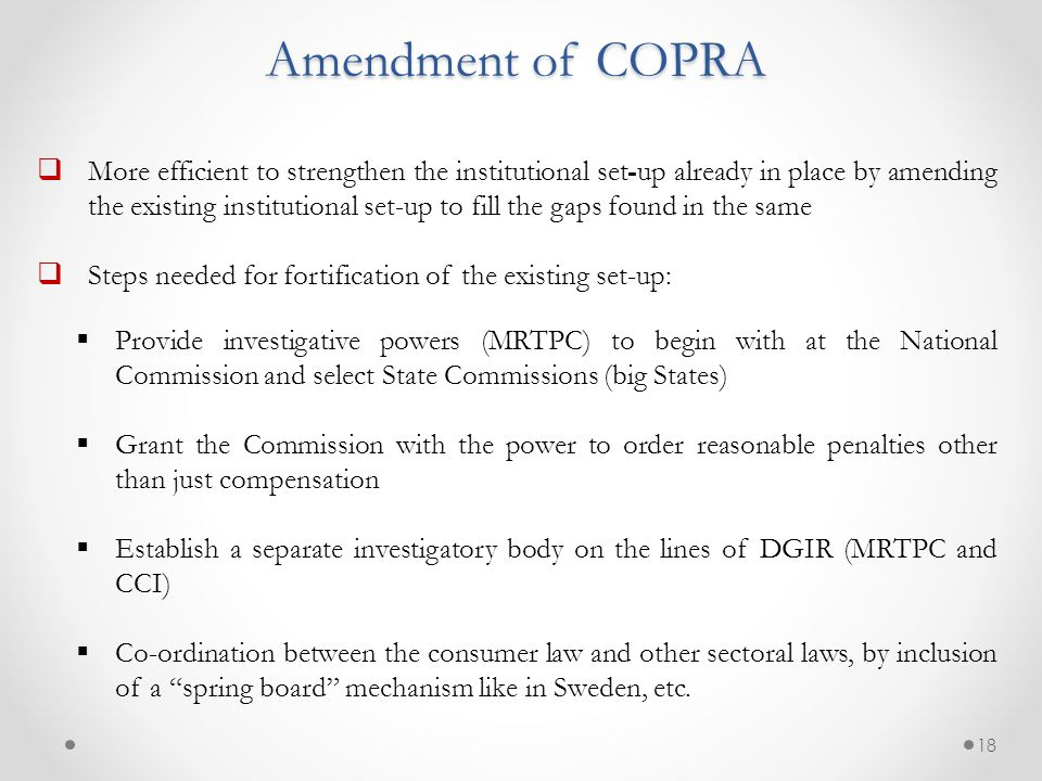 Amendment of COPRA  More efficient to strengthen the institutional set-up already in place by amending the existing institutional set-up to fill the gaps found in the same  Steps needed for fortification of the existing set-up:  Provide investigative powers (MRTPC) to begin with at the National Commission and select State Commissions (big States)  Grant the Commission with the power to order reasonable penalties other than just compensation  Establish a separate investigatory body on the lines of DGIR (MRTPC and CCI)  Co-ordination between the consumer law and other sectoral laws, by inclusion of a spring board mechanism like in Sweden, etc.