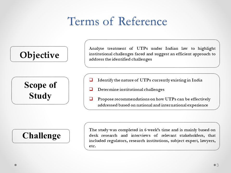 Terms of Reference 3 Analyse treatment of UTPs under Indian law to highlight institutional challenges faced and suggest an efficient approach to address the identified challenges  Identify the nature of UTPs currently existing in India  Determine institutional challenges  Propose recommendations on how UTPs can be effectively addressed based on national and international experience The study was completed in 6 week's time and is mainly based on desk research and interviews of relevant stakeholders, that included regulators, research institutions, subject expert, lawyers, etc.