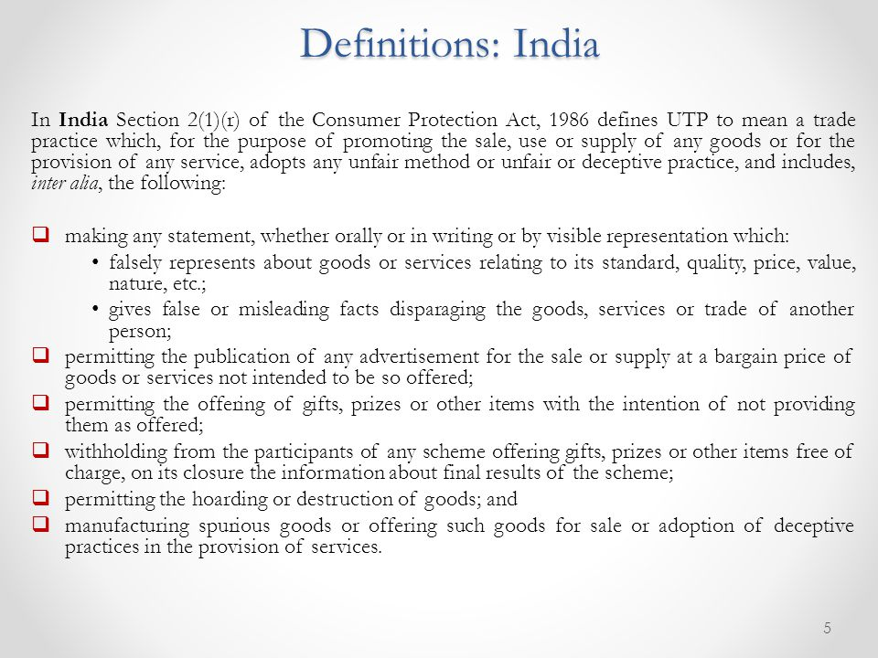 In India Section 2(1)(r) of the Consumer Protection Act, 1986 defines UTP to mean a trade practice which, for the purpose of promoting the sale, use or supply of any goods or for the provision of any service, adopts any unfair method or unfair or deceptive practice, and includes, inter alia, the following:  making any statement, whether orally or in writing or by visible representation which: falsely represents about goods or services relating to its standard, quality, price, value, nature, etc.; gives false or misleading facts disparaging the goods, services or trade of another person;  permitting the publication of any advertisement for the sale or supply at a bargain price of goods or services not intended to be so offered;  permitting the offering of gifts, prizes or other items with the intention of not providing them as offered;  withholding from the participants of any scheme offering gifts, prizes or other items free of charge, on its closure the information about final results of the scheme;  permitting the hoarding or destruction of goods; and  manufacturing spurious goods or offering such goods for sale or adoption of deceptive practices in the provision of services.