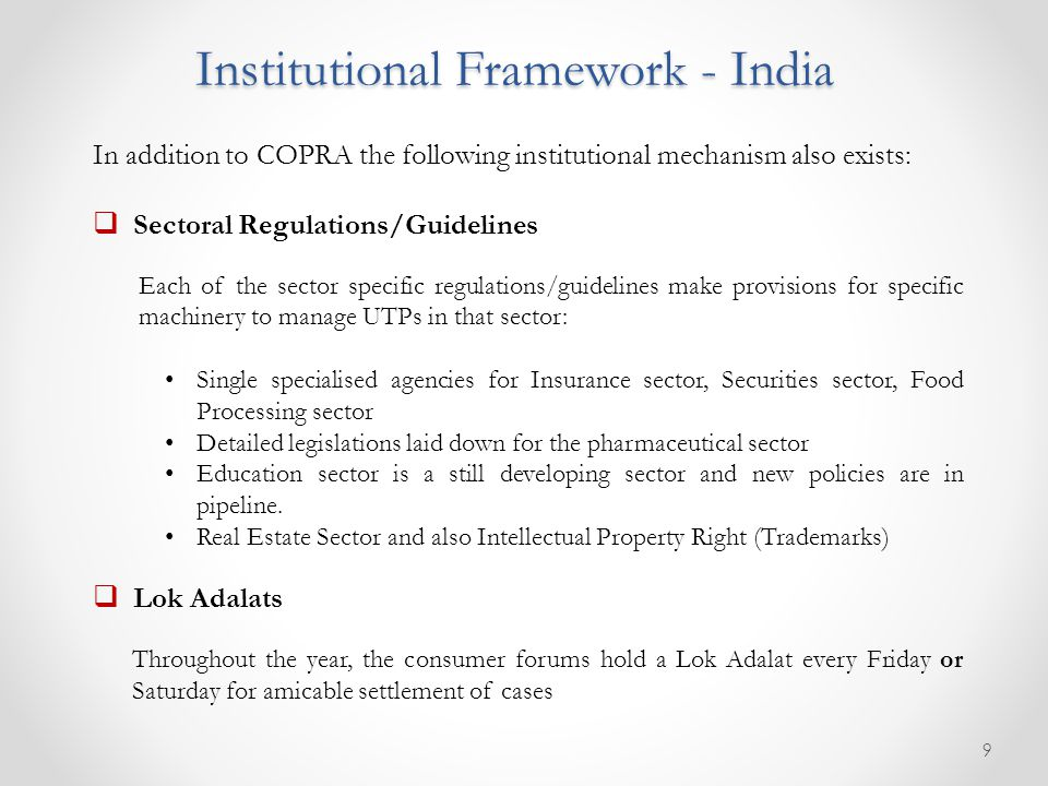 Institutional Framework - India In addition to COPRA the following institutional mechanism also exists:  Sectoral Regulations/Guidelines Each of the sector specific regulations/guidelines make provisions for specific machinery to manage UTPs in that sector: Single specialised agencies for Insurance sector, Securities sector, Food Processing sector Detailed legislations laid down for the pharmaceutical sector Education sector is a still developing sector and new policies are in pipeline.