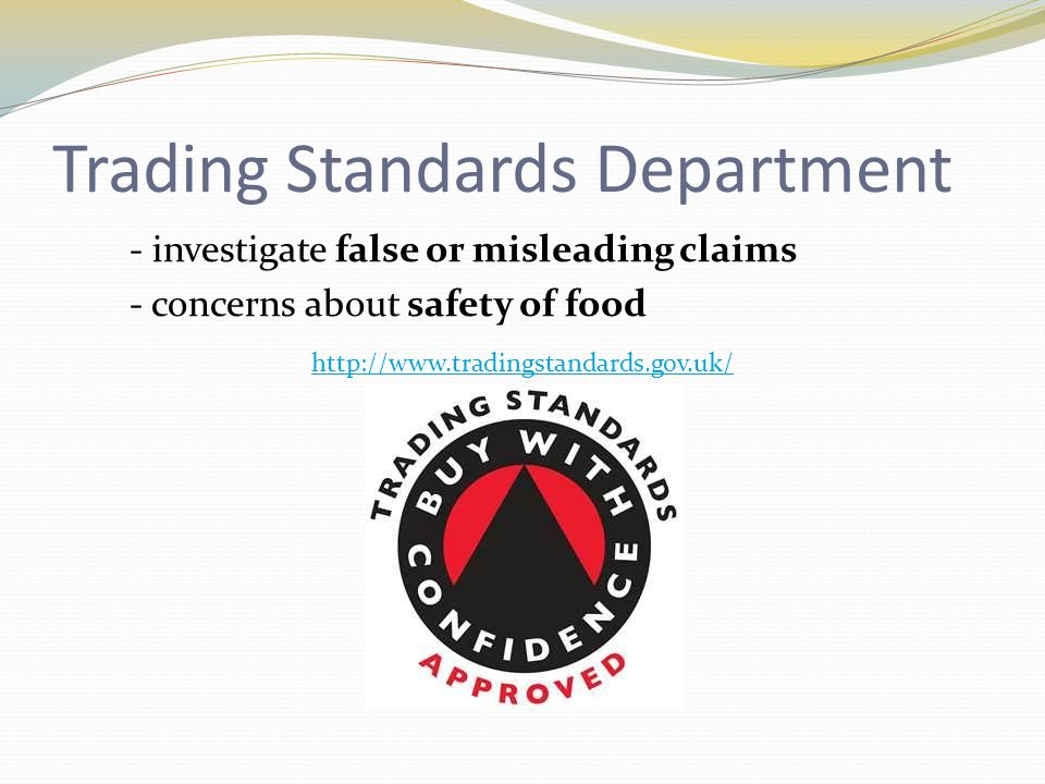 Trading Standards Department - investigate false or misleading claims - concerns about safety of food http://www.tradingstandards.gov.uk/