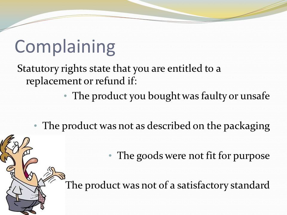 Complaining Statutory rights state that you are entitled to a replacement or refund if: The product you bought was faulty or unsafe The product was not as described on the packaging The goods were not fit for purpose The product was not of a satisfactory standard