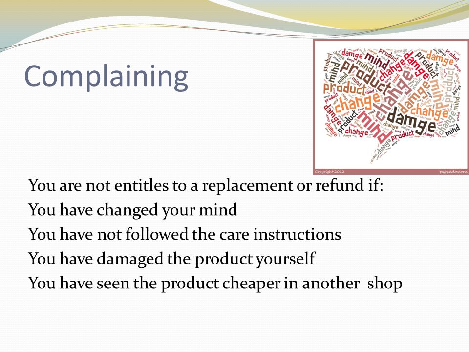 Complaining You are not entitles to a replacement or refund if: You have changed your mind You have not followed the care instructions You have damaged the product yourself You have seen the product cheaper in another shop
