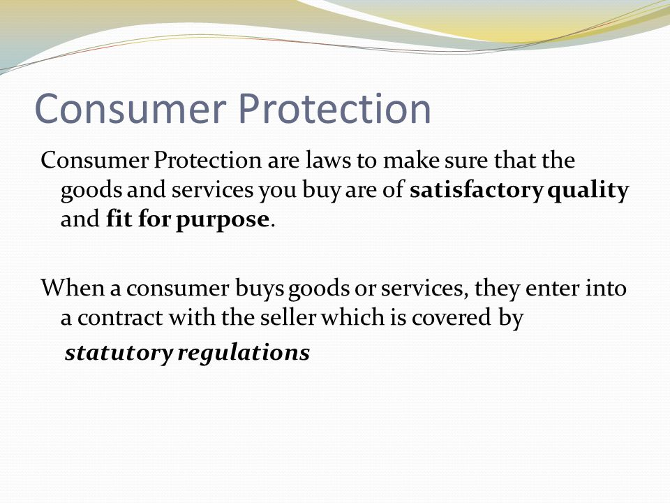 Sale and Supply of Goods Act 1994 This act states that: goods must be of satisfactory quality, including safety aspects and materials used, and free from faults.