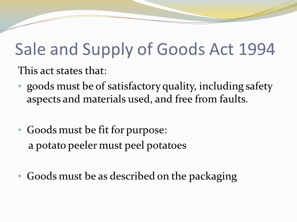 Sale and Supply of Goods Act 1994 This act states that: goods must be of satisfactory quality, including safety aspects and materials used, and free f
