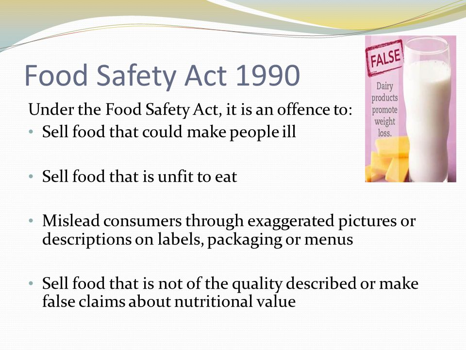 Food Safety Act 1990 Under the Food Safety Act, it is an offence to: Sell food that could make people ill Sell food that is unfit to eat Mislead consu