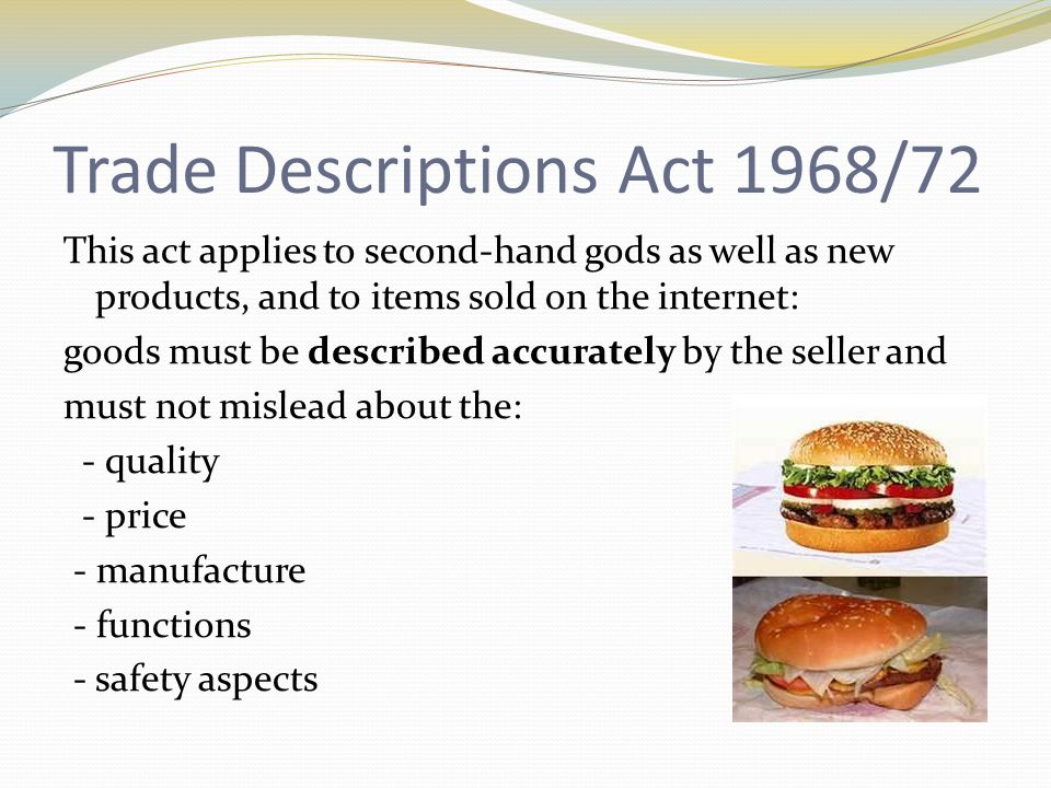 Weights and Measures Act 1985 This Act: Protects the consumers from goods being sold in incorrect weights and quantities Packaged goods must show the exact weight Scales are accurate where goods are sold loose ( Trading Standards Officers)