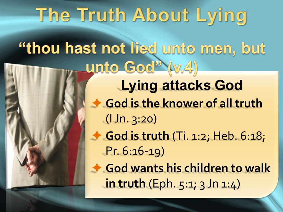 Lying attacks God  God is the knower of all truth (I Jn. 3:20)  God is truth (Ti. 1:2; Heb. 6:18; Pr. 6:16-19)  God wants his children to walk in t