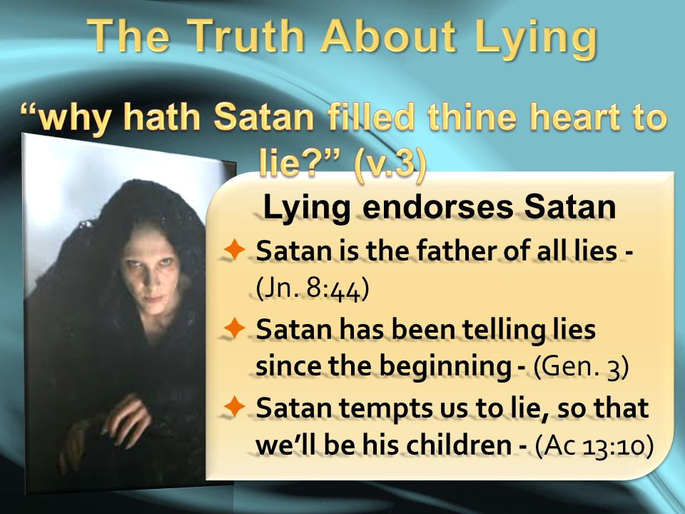 Lying endorses Satan  Satan is the father of all lies - (Jn. 8:44)  Satan has been telling lies since the beginning - (Gen. 3)  Satan tempts us to