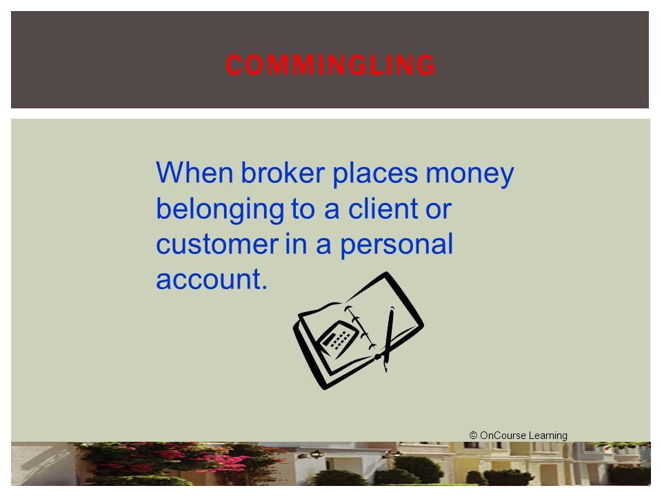 COMMINGLING When broker places money belonging to a client or customer in a personal account.