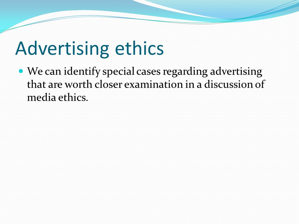 Advertising ethics We can identify special cases regarding advertising that are worth closer examination in a discussion of media ethics.