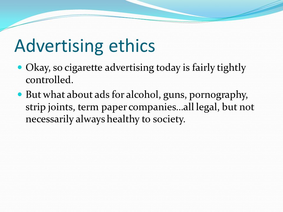 Advertising ethics Okay, so cigarette advertising today is fairly tightly controlled.