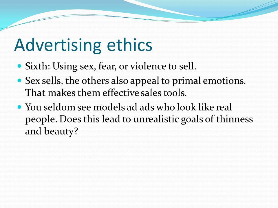 Advertising ethics Sixth: Using sex, fear, or violence to sell.