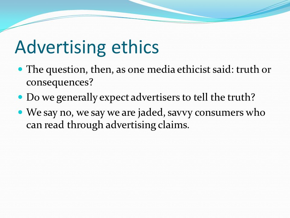 Advertising ethics The question, then, as one media ethicist said: truth or consequences.