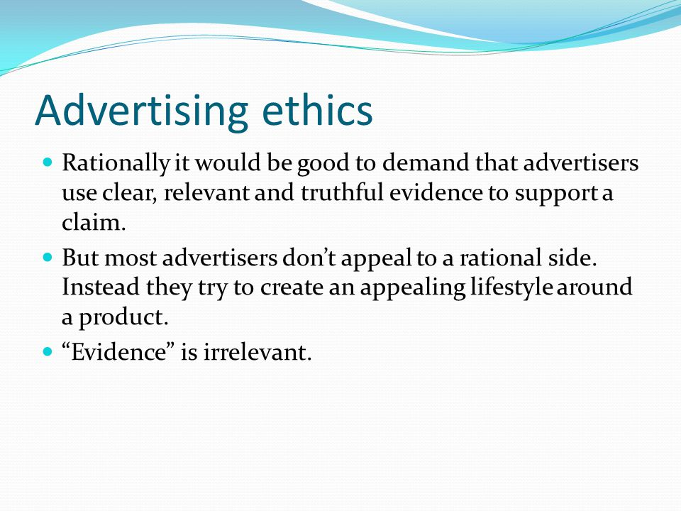 Advertising ethics Rationally it would be good to demand that advertisers use clear, relevant and truthful evidence to support a claim.