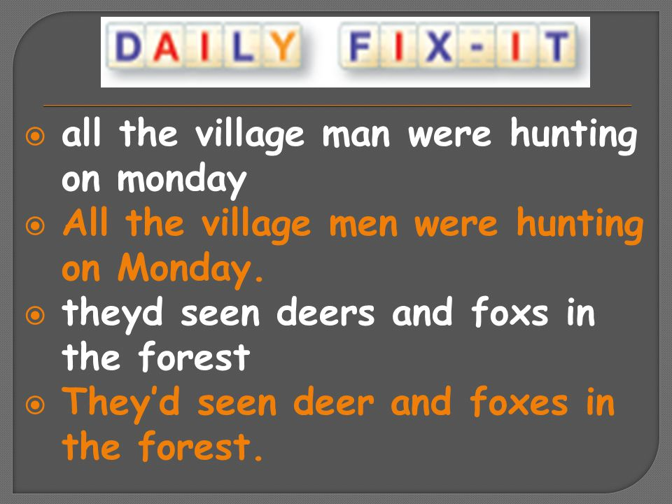  all the village man were hunting on monday  All the village men were hunting on Monday.  theyd seen deers and foxs in the forest  They'd seen dee