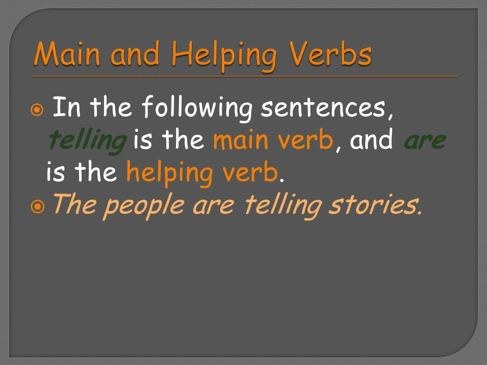  In the following sentences, telling is the main verb, and are is the helping verb.  The people are telling stories.