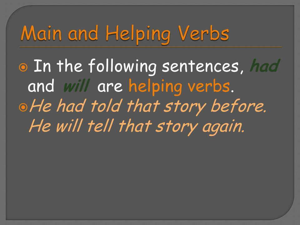  In the following sentences, had and will are helping verbs.  He had told that story before. He will tell that story again.