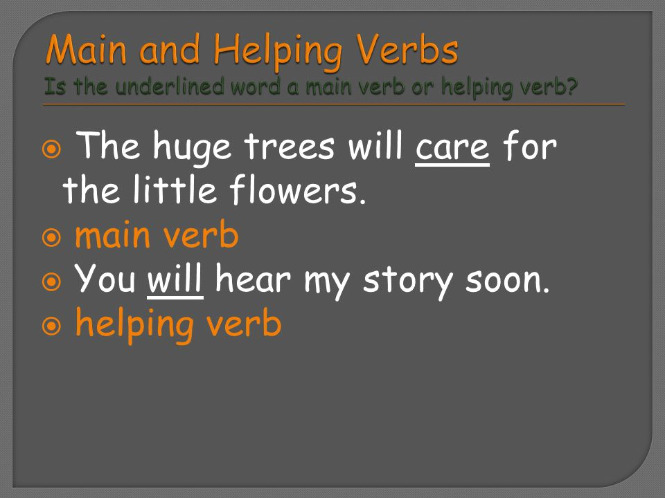  The huge trees will care for the little flowers.  main verb  You will hear my story soon.  helping verb