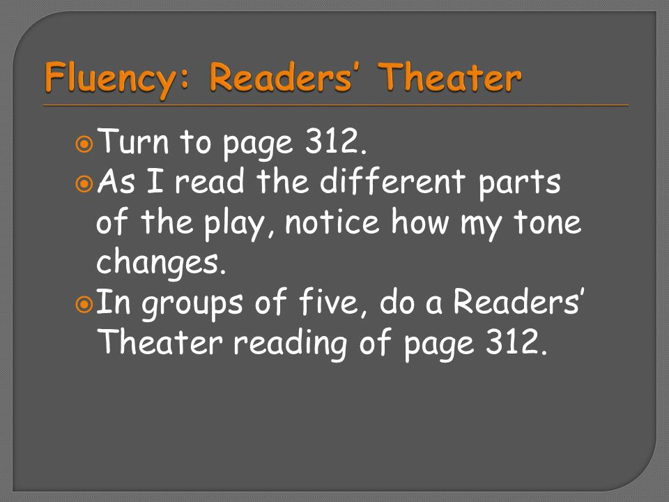  Turn to page 312.  As I read the different parts of the play, notice how my tone changes.  In groups of five, do a Readers' Theater reading of pag