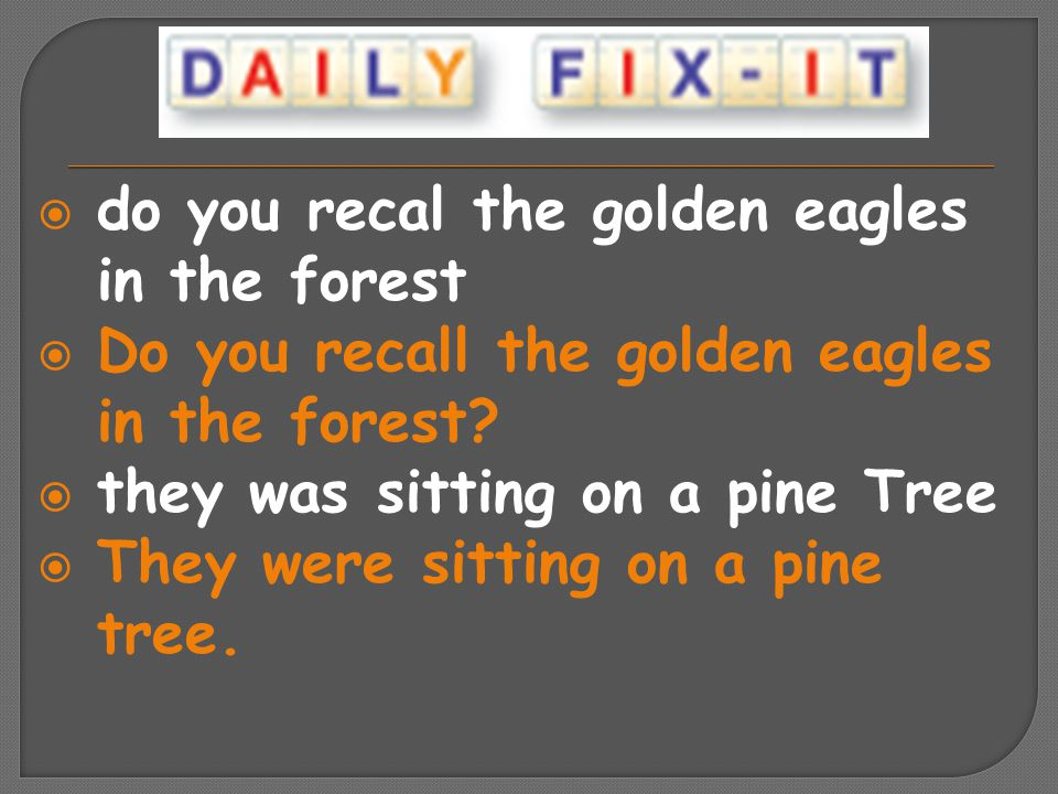  do you recal the golden eagles in the forest  Do you recall the golden eagles in the forest?  they was sitting on a pine Tree  They were sitting