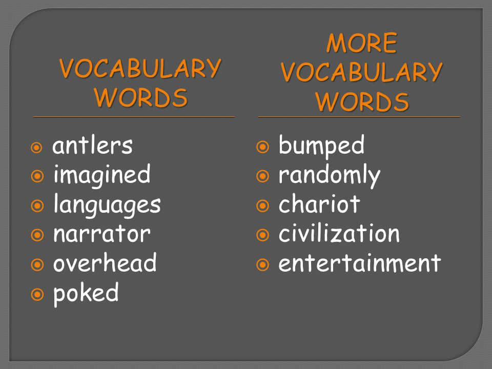 VOCABULARY WORDS MORE VOCABULARY WORDS  antlers  imagined  languages  narrator  overhead  poked  bumped  randomly  chariot  civilization  e