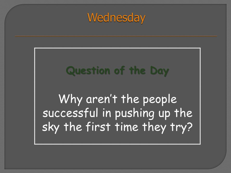 Question of the Day Why aren't the people successful in pushing up the sky the first time they try?