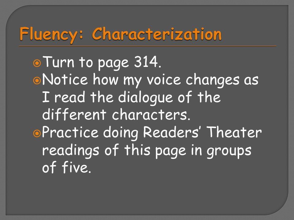  Turn to page 314.  Notice how my voice changes as I read the dialogue of the different characters.  Practice doing Readers' Theater readings of th