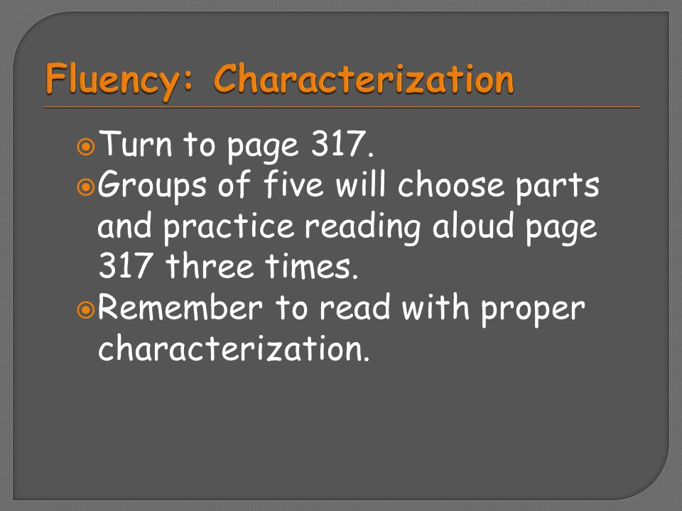  Turn to page 317.  Groups of five will choose parts and practice reading aloud page 317 three times.  Remember to read with proper characterizatio