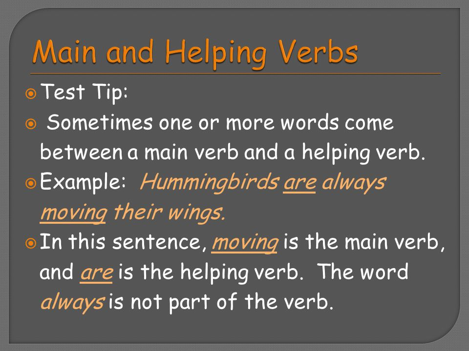  Test Tip:  Sometimes one or more words come between a main verb and a helping verb.  Example: Hummingbirds are always moving their wings.  In thi