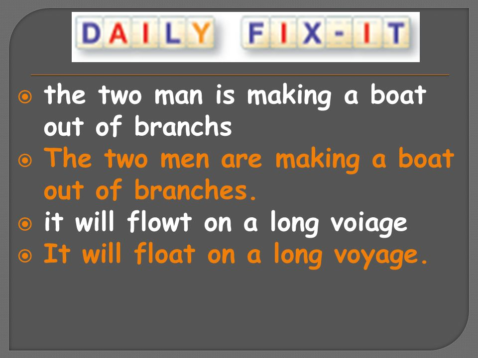  the two man is making a boat out of branchs  The two men are making a boat out of branches.  it will flowt on a long voiage  It will float on a l