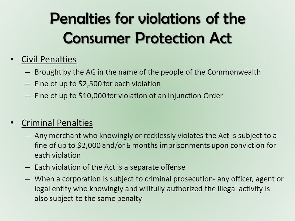 Penalties for violations of the Consumer Protection Act Civil Penalties – Brought by the AG in the name of the people of the Commonwealth – Fine of up to $2,500 for each violation – Fine of up to $10,000 for violation of an Injunction Order Criminal Penalties – Any merchant who knowingly or recklessly violates the Act is subject to a fine of up to $2,000 and/or 6 months imprisonments upon conviction for each violation – Each violation of the Act is a separate offense – When a corporation is subject to criminal prosecution- any officer, agent or legal entity who knowingly and willfully authorized the illegal activity is also subject to the same penalty