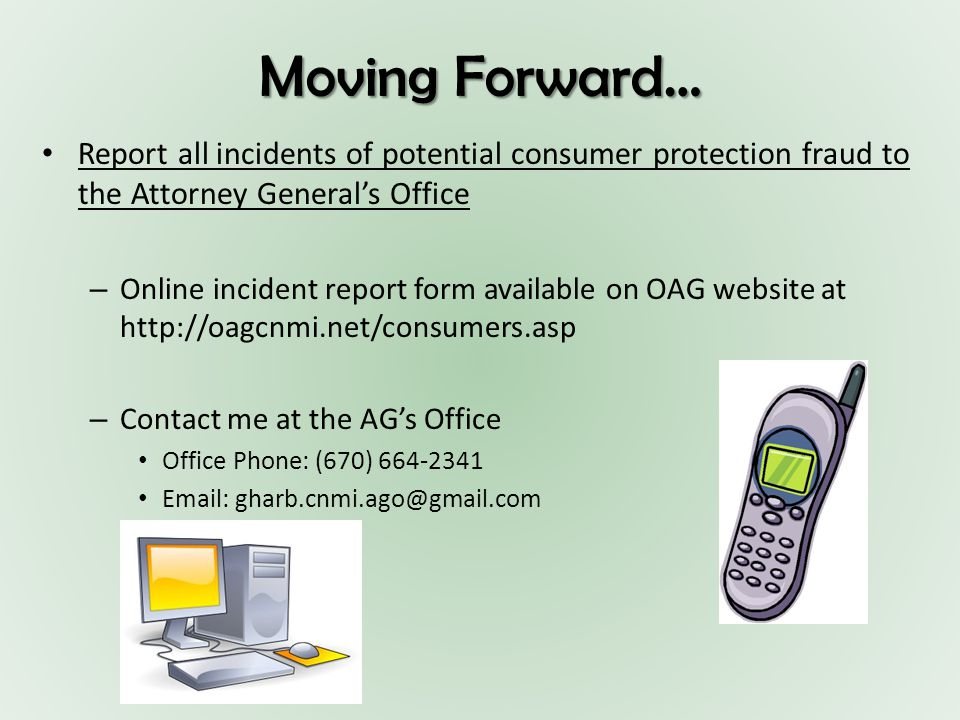 Moving Forward… Report all incidents of potential consumer protection fraud to the Attorney General's Office – Online incident report form available on OAG website at http://oagcnmi.net/consumers.asp – Contact me at the AG's Office Office Phone: (670) 664-2341 Email: gharb.cnmi.ago@gmail.com