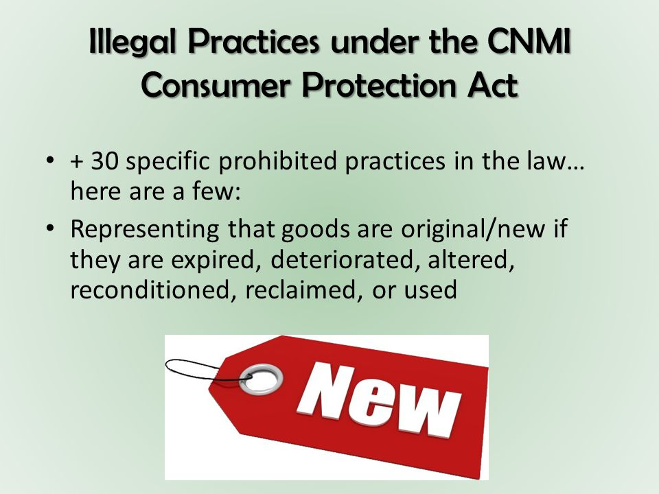 Illegal Practices under the CNMI Consumer Protection Act + 30 specific prohibited practices in the law… here are a few: Representing that goods are original/new if they are expired, deteriorated, altered, reconditioned, reclaimed, or used