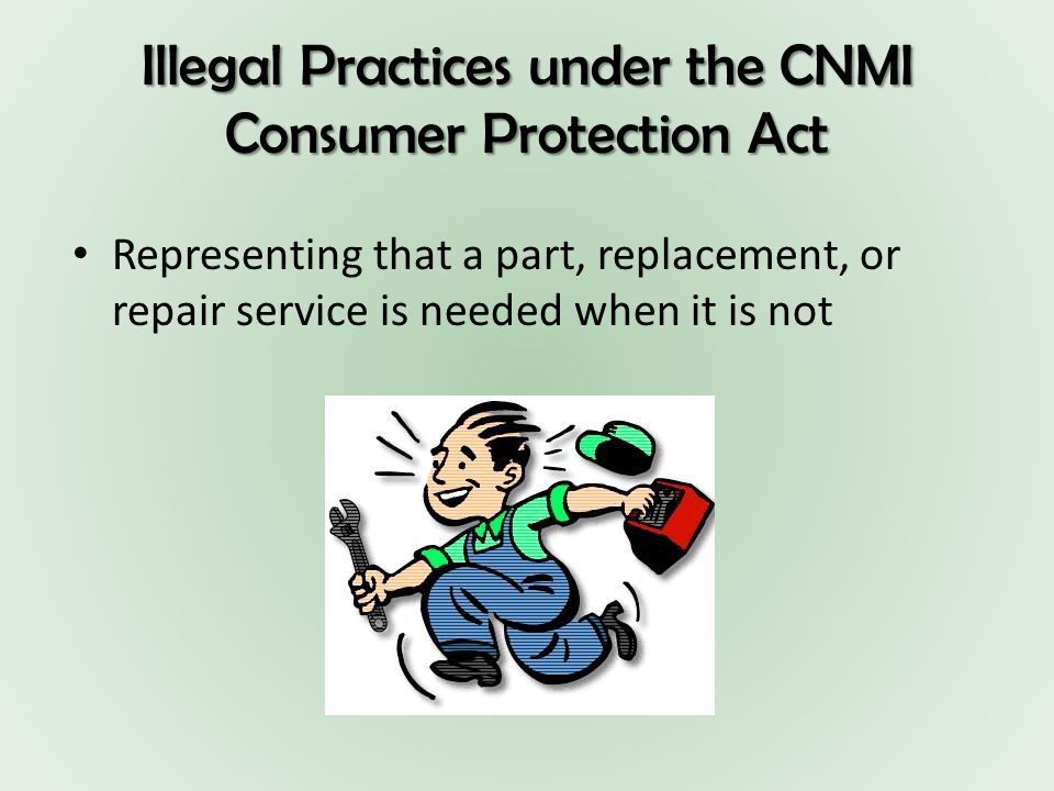 Illegal Practices under the CNMI Consumer Protection Act Representing that a part, replacement, or repair service is needed when it is not