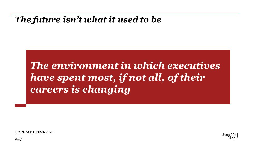 PwC The future isn't what it used to be The environment in which executives have spent most, if not all, of their careers is changing Slide 3 June 2014 Future of Insurance 2020