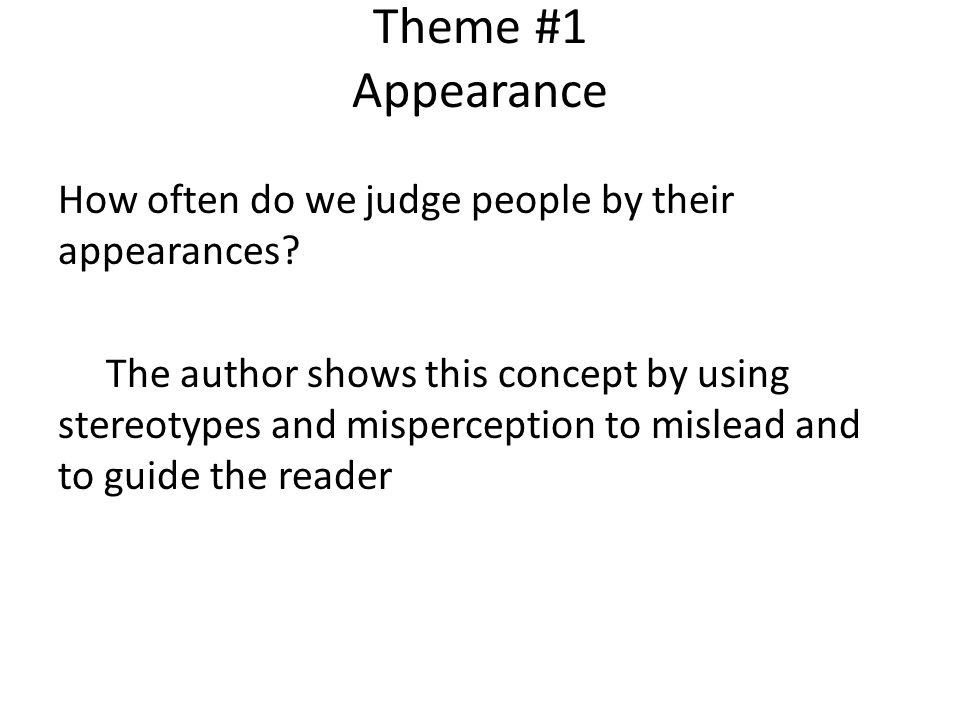 Theme #1 Appearance How often do we judge people by their appearances? The author shows this concept by using stereotypes and misperception to mislead