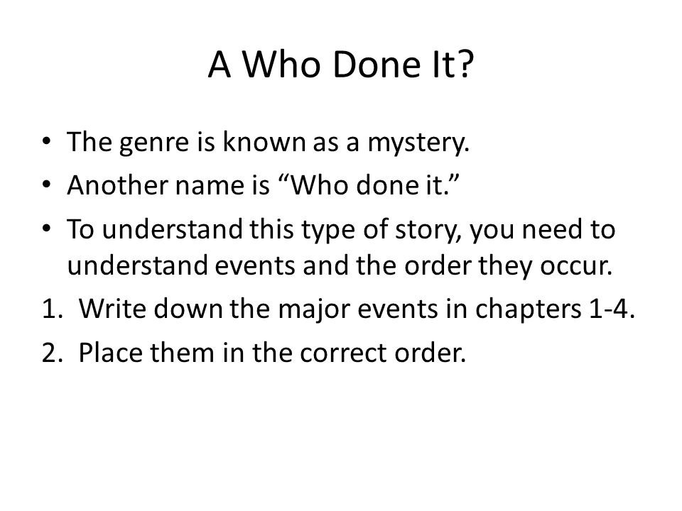 """A Who Done It? The genre is known as a mystery. Another name is """"Who done it."""" To understand this type of story, you need to understand events and the"""