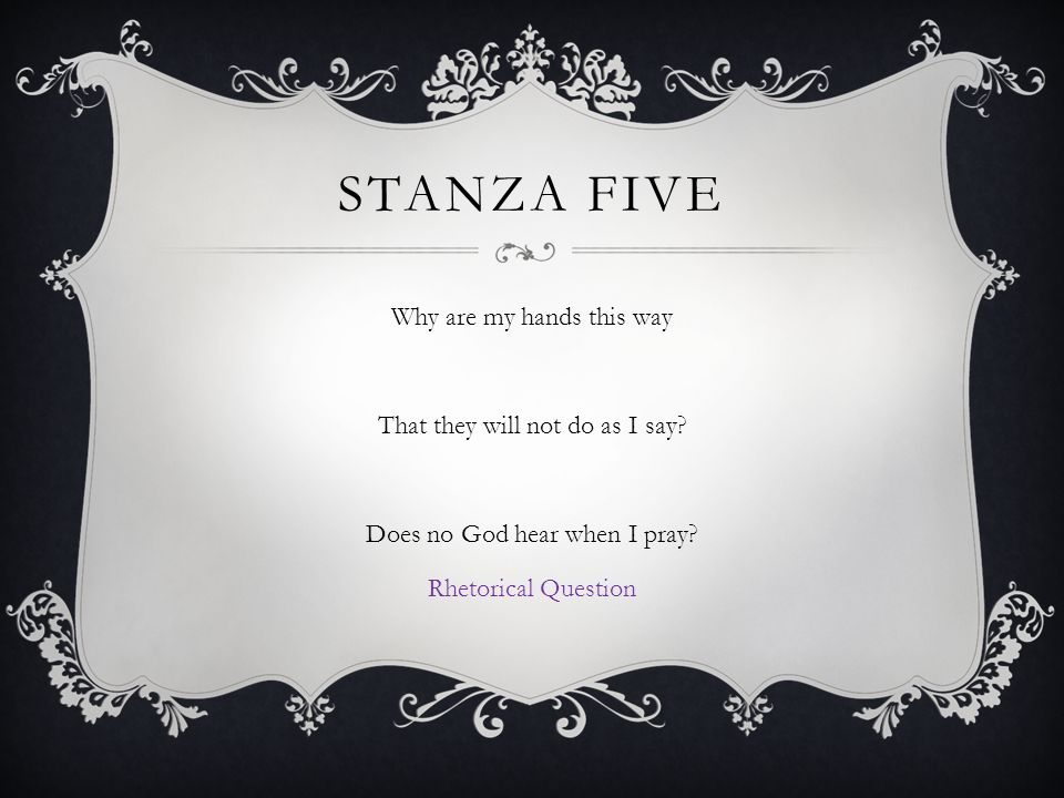 STANZA FIVE Why are my hands this way That they will not do as I say.
