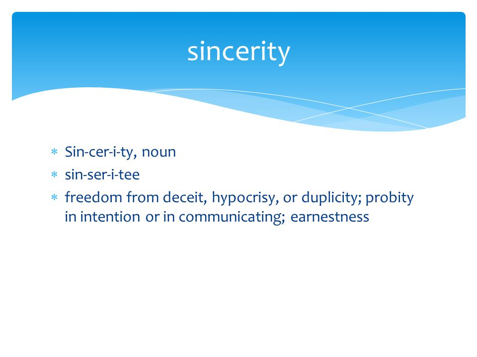  Sin-cer-i-ty, noun  sin-ser-i-tee  freedom from deceit, hypocrisy, or duplicity; probity in intention or in communicating; earnestness sincerity
