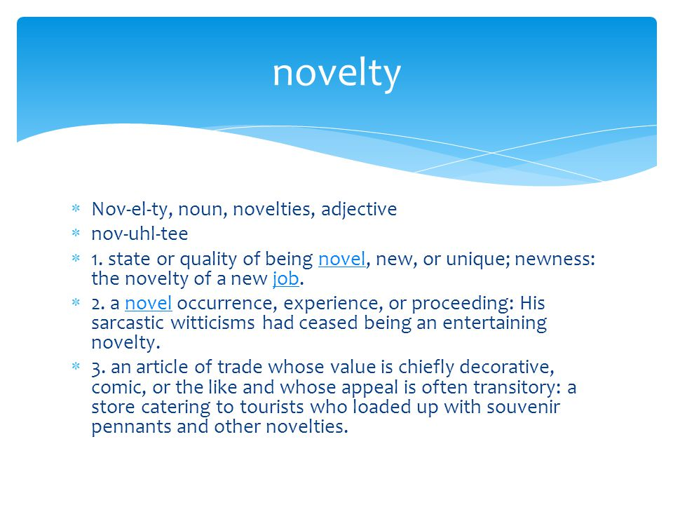  Nov-el-ty, noun, novelties, adjective  nov-uhl-tee  1. state or quality of being novel, new, or unique; newness: the novelty of a new job.noveljob
