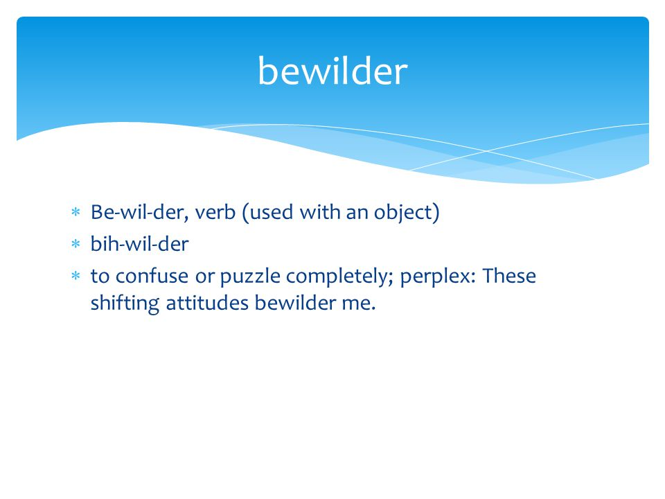  Be-wil-der, verb (used with an object)  bih-wil-der  to confuse or puzzle completely; perplex: These shifting attitudes bewilder me. bewilder