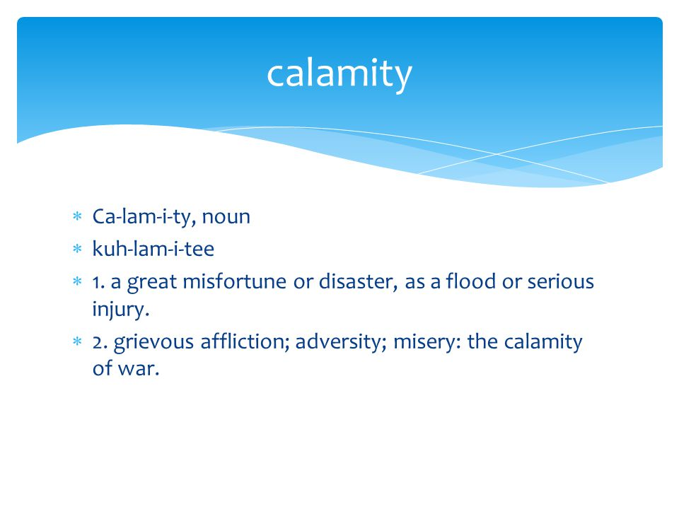  Ca-lam-i-ty, noun  kuh-lam-i-tee  1. a great misfortune or disaster, as a flood or serious injury.  2. grievous affliction; adversity; misery: th