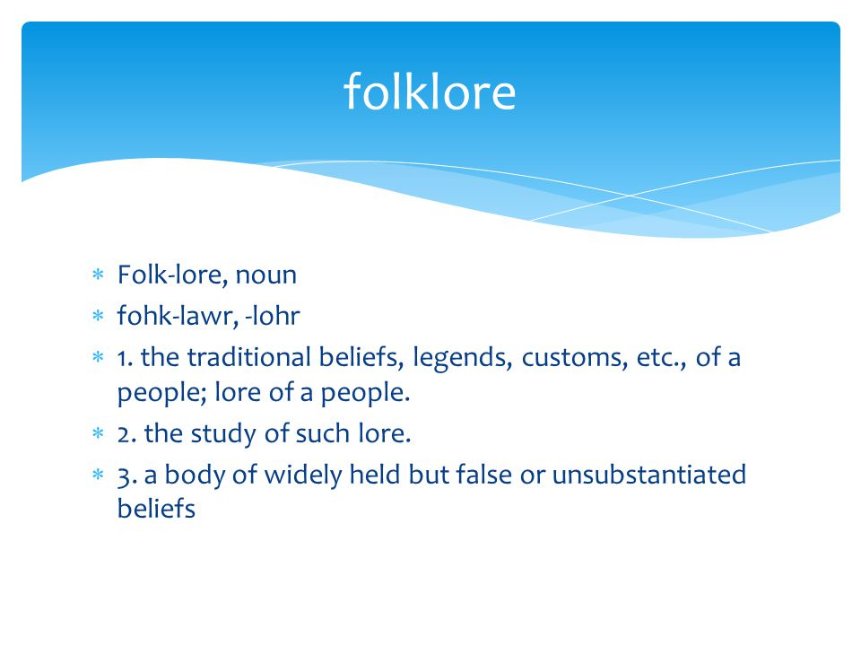  Folk-lore, noun  fohk-lawr, -lohr  1. the traditional beliefs, legends, customs, etc., of a people; lore of a people.  2. the study of such lore.