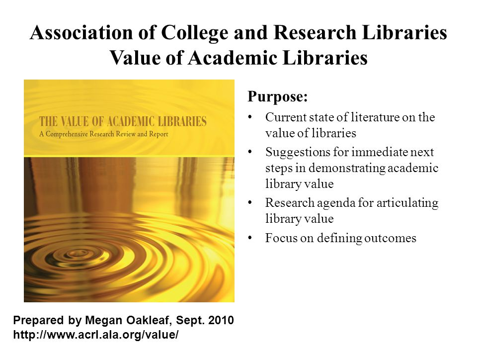 Association of College and Research Libraries Value of Academic Libraries Purpose: Current state of literature on the value of libraries Suggestions f