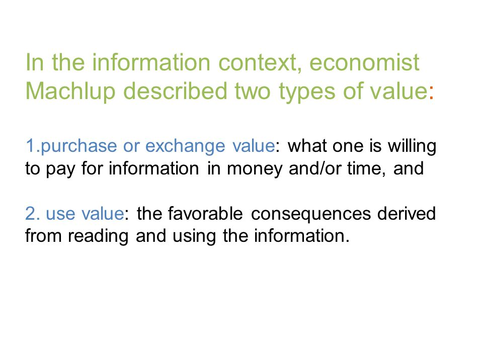 1.purchase or exchange value: what one is willing to pay for information in money and/or time, and 2. use value: the favorable consequences derived fr