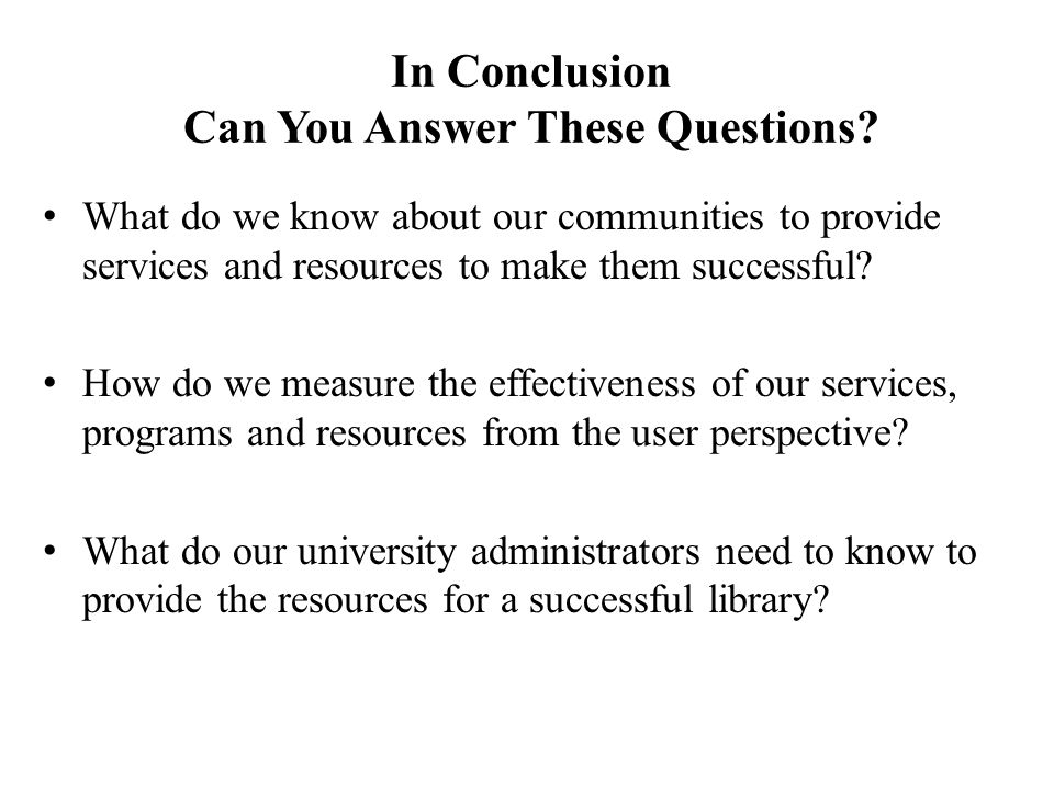 In Conclusion Can You Answer These Questions? What do we know about our communities to provide services and resources to make them successful? How do