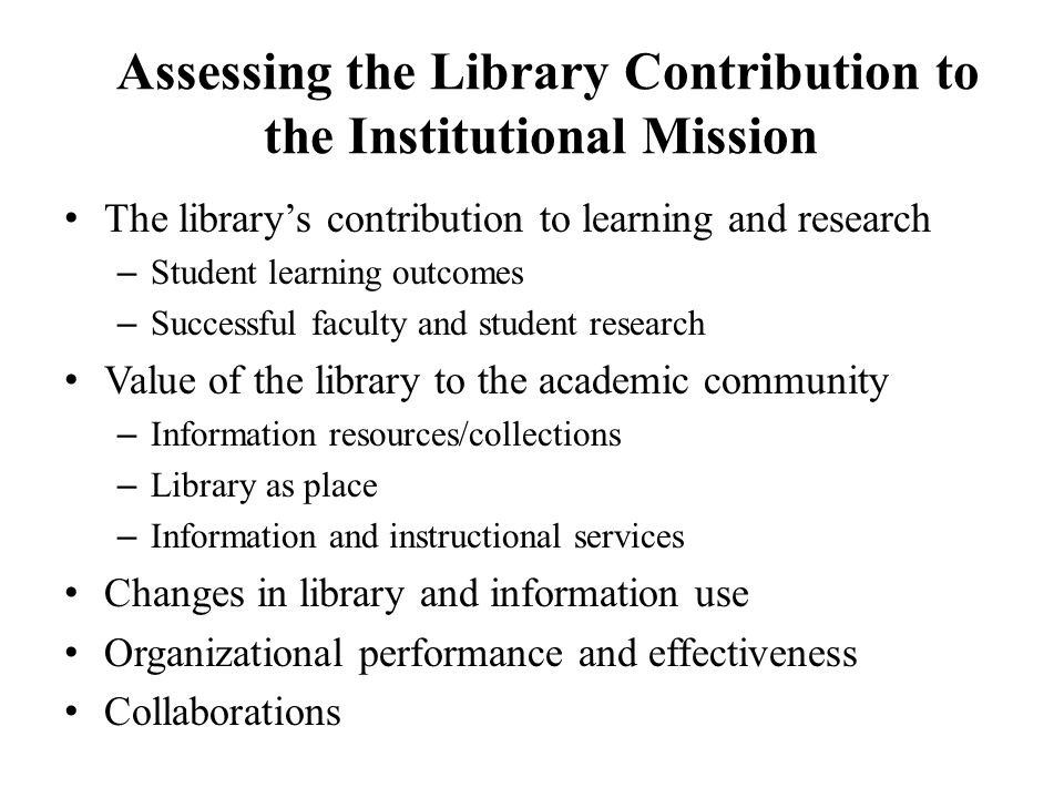 Assessing the Library Contribution to the Institutional Mission The library's contribution to learning and research – Student learning outcomes – Successful faculty and student research Value of the library to the academic community – Information resources/collections – Library as place – Information and instructional services Changes in library and information use Organizational performance and effectiveness Collaborations