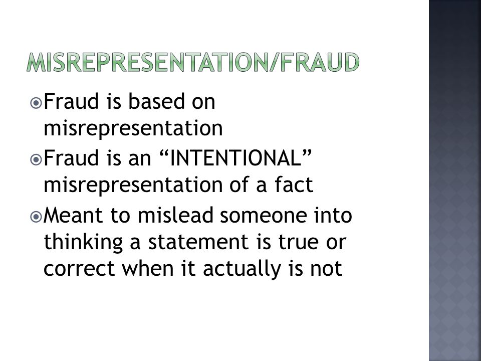  Fraud is based on misrepresentation  Fraud is an INTENTIONAL misrepresentation of a fact  Meant to mislead someone into thinking a statement is true or correct when it actually is not