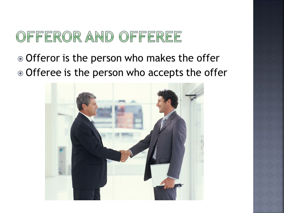  Offeror is the person who makes the offer  Offeree is the person who accepts the offer
